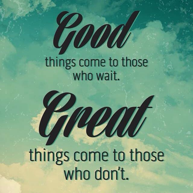 Good Things Come To Those Who Wait. Great Things Come To ... on Outstanding Things  id=87318