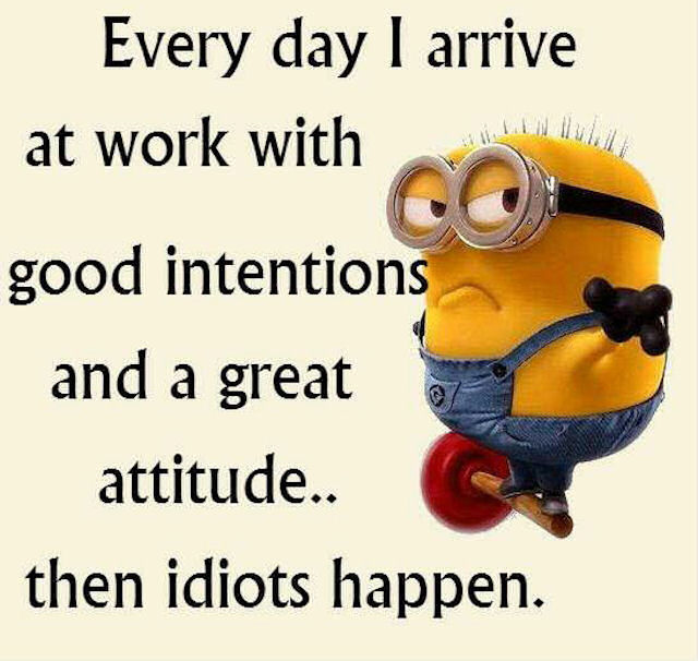 I Arrive At Work With A Great Attitude Then Idiots Happen ...