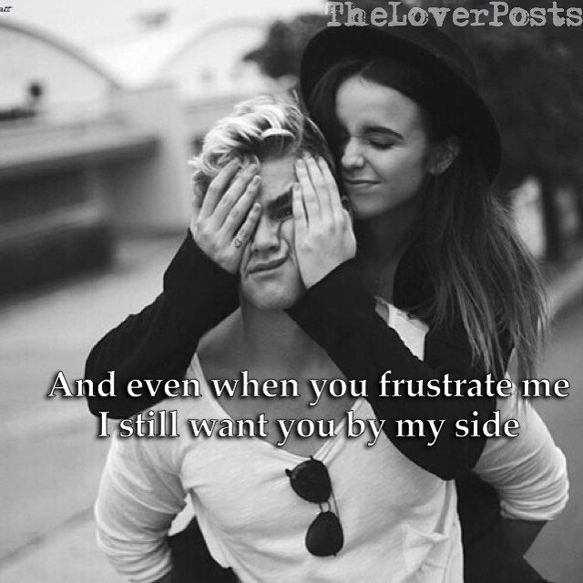 Even When You Frustrate Me I Still Want You By My Side