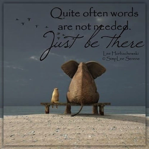 Quote often words are not needed...Just be there