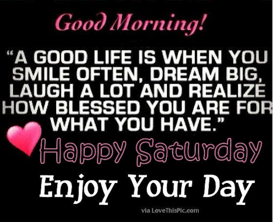happy valentines day quotes friends funny - Good Morning Happy Saturday Its A Good Life Enjoy Your Day