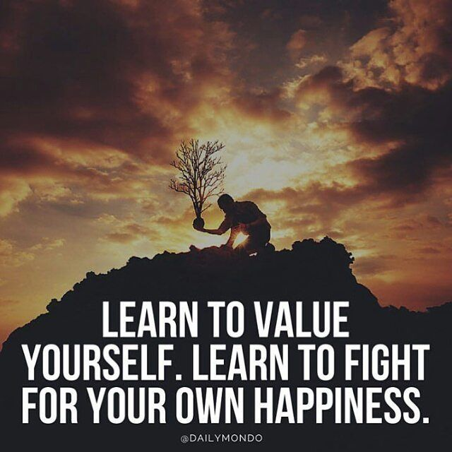 Learn To Value Yourself. Learn To Fight For Your Own