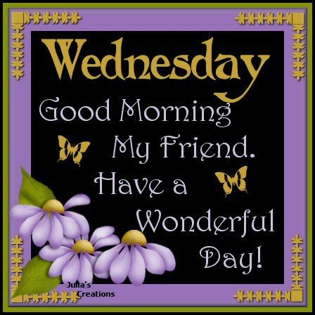 Wednesday Good Morning My Friend. Have A Wonderful Day