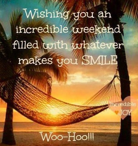 Wishing You An Incredible Weekend Filled With Whatever Makes You Smile, Woo-Hoo!!!