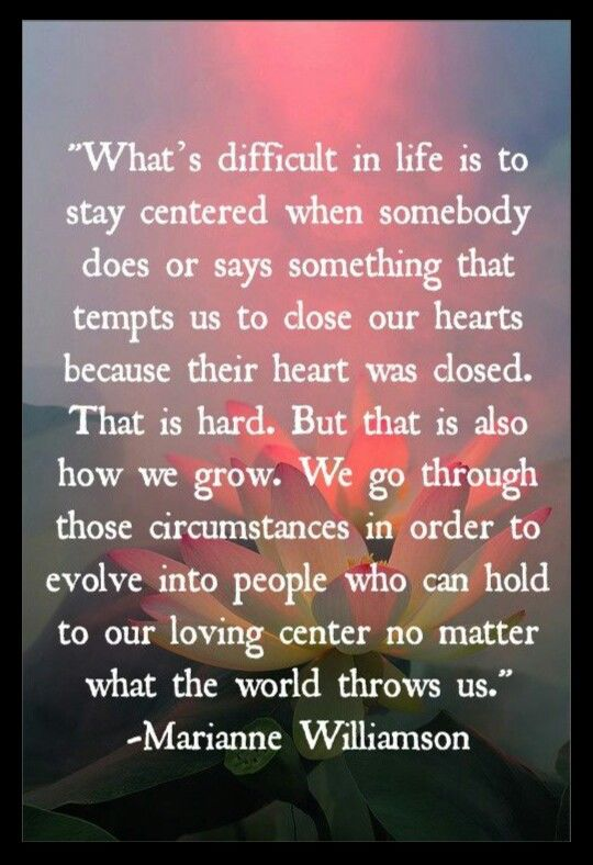 What's difficult in life is to stay centered when somebody does or says something that tempts us to close our hearts