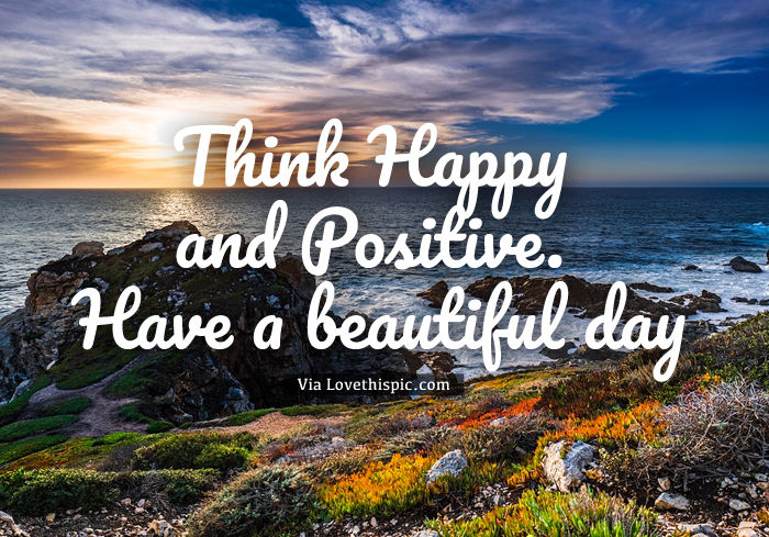 Think Happy And Positive. Have A Beautiful Day