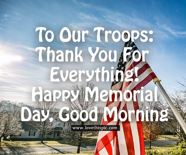 To our troops: thank you for everything! Happy memorial day, good morning