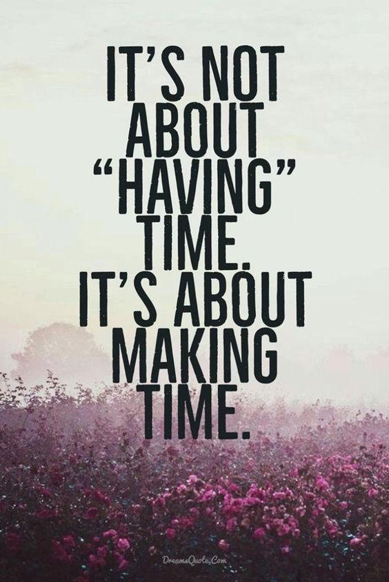 "It's Not About ""having"" Time. It's About Making Time ..."