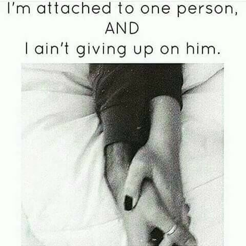 I'm attached to one person, and I ain't giving up on him
