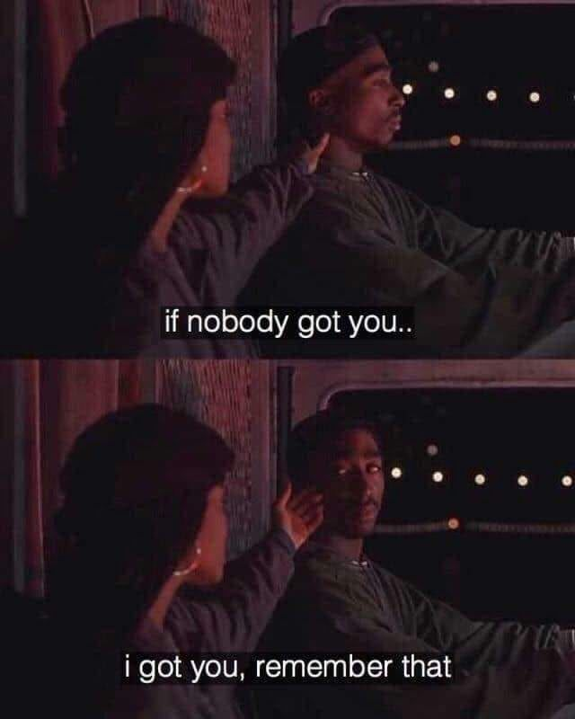 If nobody got you...I got you, remember that