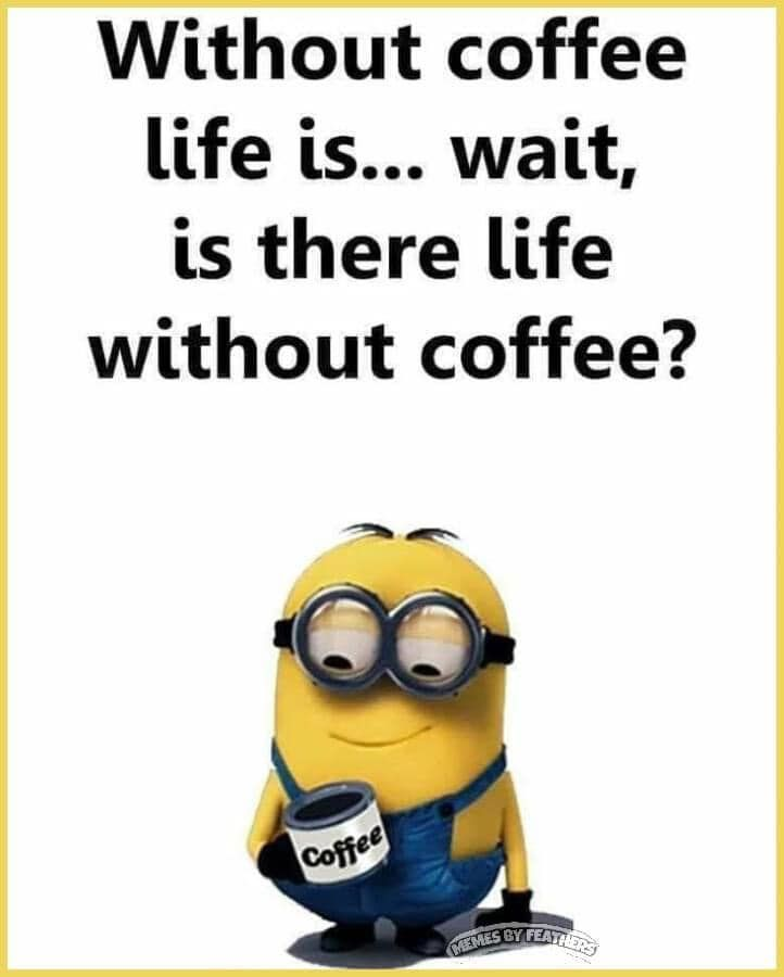 Without coffee life is...wait, is there life without coffee