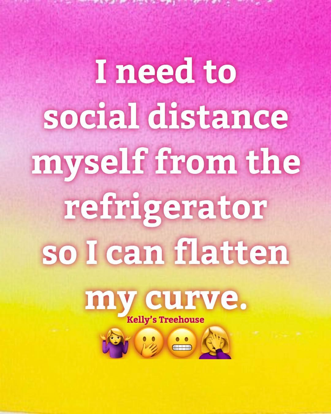 I need to social distance myself from the refrigerator so i can flatten my curve