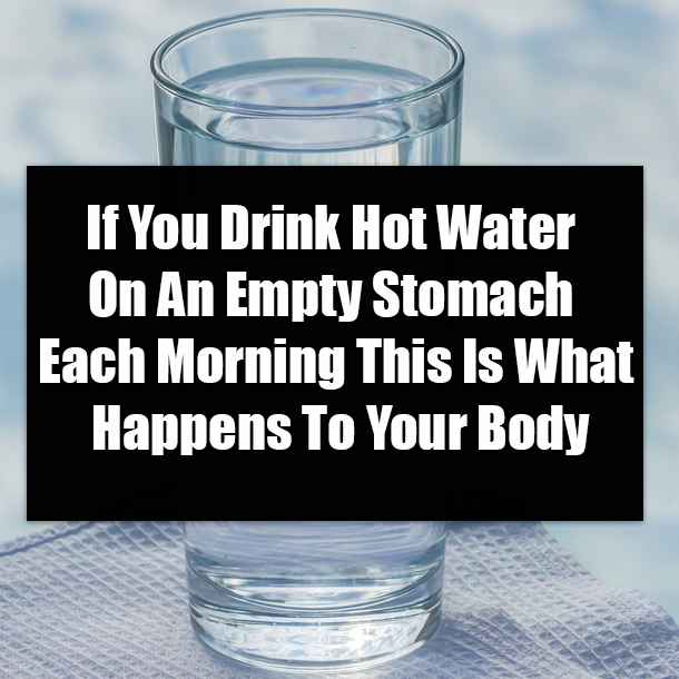 If You Drink Hot Water On An Empty Stomach Each Morning