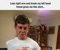 bc667e3d6 Lose My Right Arm And Break My Left Hand Then My Friend Gives Me This Shirt