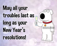 May All Your Troubles Last As Long As Your New Years Resolutions
