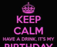 Keep Calm Have A Drink Its My Birthday Bitches