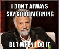 252434 I Don t Always Say Good Morning But When I Do It Especially For You Beautiful good morning memes pictures, photos, images, and pics for facebook