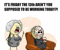 Its Friday The 13th Arent You Supposed To Be Working