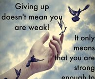Giving Up Doesn't mean You Are Weak