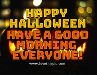 happy halloween have a good morning everyone