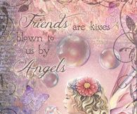 Friends are kisses blown to us by angels