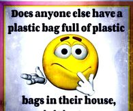 Funny Sayings Pictures Does Anyone Else Have A Plastic Bag Full Of Plastic Bags In Their House Or