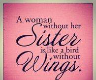A Woman Without Her Sister Is Like Birth Wings
